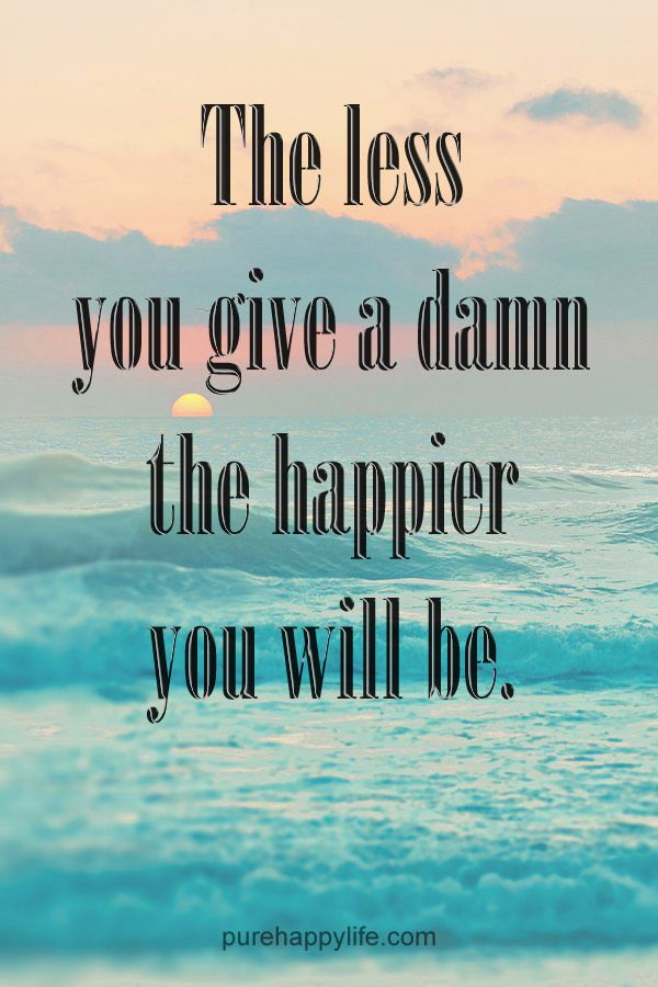 #quotes more on purehappylife.com - The less you give a damn the happier you will be.