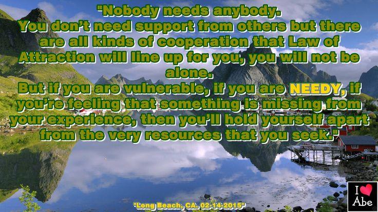 Nadie necesita a alguien. No necesitas ayuda de los demás pero hay toda clase de cooperación que la Ley de la Atracción Alineará para ti, no estarás solo. Pero si eres vulnerable, si eres necesitado, si estás sintiendo que algo se ha perdido de tu experiencia, entonces te sostienes a ti mismo aparte de los recursos que buscas.