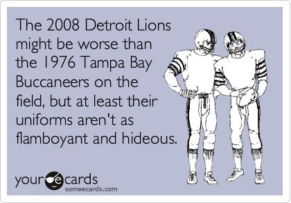 The 2008 Detroit Lions might be worse than the 1976 Tampa Bay Buccaneers on the field, but at least their uniforms aren't as flamboyant and hideous.