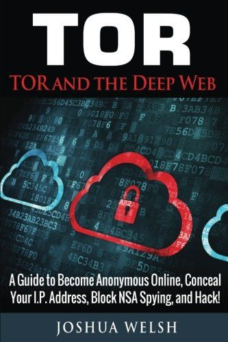 Tor: Tor and the Deep Web: A Guide to Become Anonymous Online, Conceal Your IP Address, Block NSA Spying and Hack! (Tor, Python Programming,