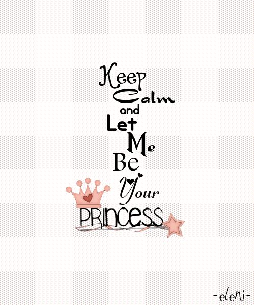 Keep Calm and Let Me Be Your Princess - created by eleni