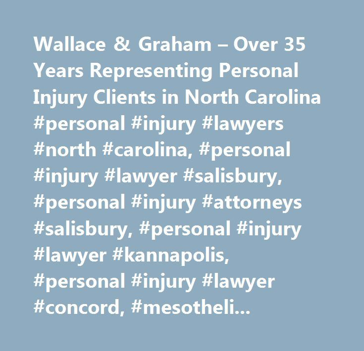Wallace & Graham – Over 35 Years Representing Personal Injury Clients in North Carolina #personal #injury #lawyers #north #carolina, #personal #injury #lawyer #salisbury, #personal #injury #attorneys #salisbury, #personal #injury #lawyer #kannapolis, #personal #injury #lawyer #concord, #mesothelioma #lawyers, #cancer #lawyers, #workers #compensation #north #carolina, #social #security #disability #attorney #salisbury #nc, #social #security #disability #lawyer #salisbury #nc…