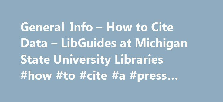 General Info – How to Cite Data – LibGuides at Michigan State University Libraries #how #to #cite #a #press #release #apa http://philippines.remmont.com/general-info-how-to-cite-data-libguides-at-michigan-state-university-libraries-how-to-cite-a-press-release-apa/  # How to Cite Data: General Info Introduction Data requires citations for the same reasons journal articles and other types of publications require citations: to acknowledge the original author/producer and to help other…