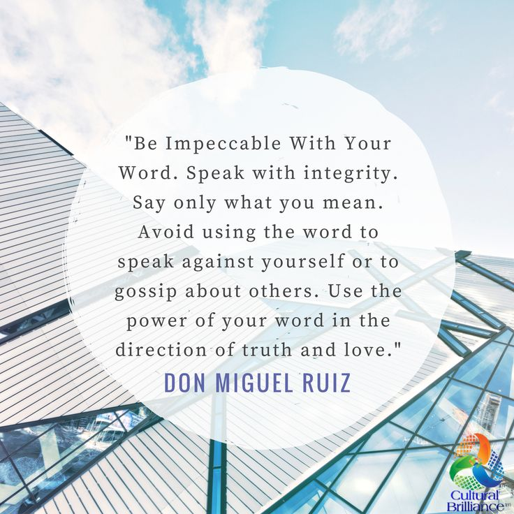 """Be Impeccable With Your Word. Speak with integrity. Say only what you mean. Avoid using the word to speak against yourself or to gossip about others. Use the power of your word in the direction of truth and love."" --Don Miguel Ruiz #Quote #Work #Business #Integrity #Truth #Greatness"