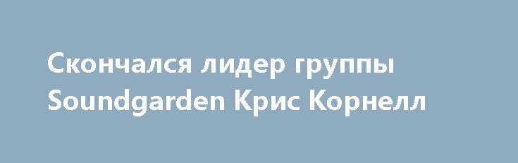 Скончался лидер группы Soundgarden Крис Корнелл http://apral.ru/2017/05/18/skonchalsya-lider-gruppy-soundgarden-kris-kornell/  Музыкальный композитор, гитарист, фронтмен группы Soundgarden Крис Корнелл скончался в [...]