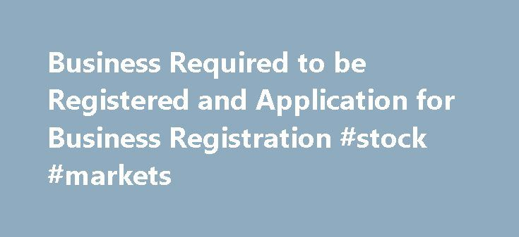 """Business Required to be Registered and Application for Business Registration #stock #markets http://bank.nef2.com/business-required-to-be-registered-and-application-for-business-registration-stock-markets/  #business registration # """"Business"""" Required to be Registered and Application for Business Registration """"Business"""" Required to be Registered any form of trade, commerce, craftsmanship, profession, calling or other activity carried on for the purpose of gain; any club which provides…"""