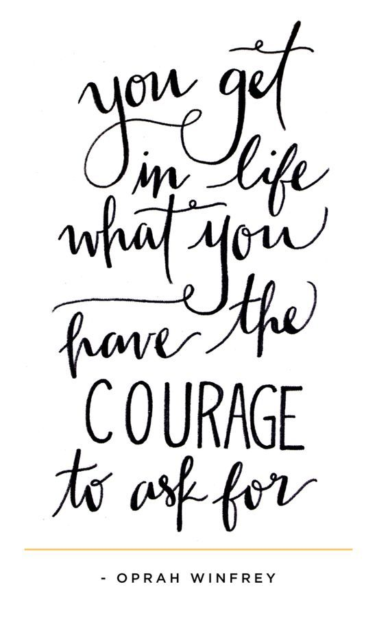'You get in life what you have the courage to ask for.'