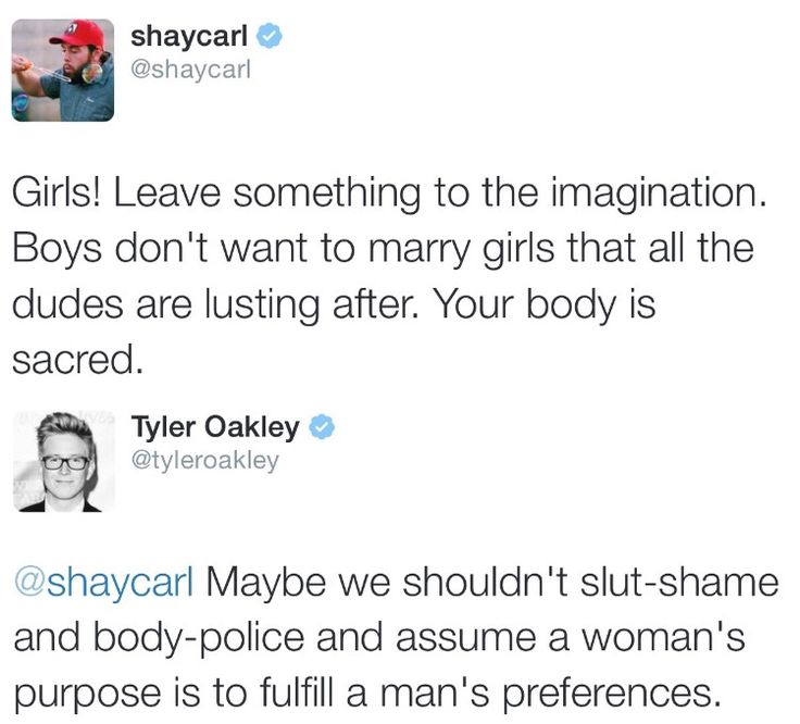 "fuck yeah, Tyler!<<this reply is perfection. I remember when it kinda clicked for me; my dad was complaining about the girls in my school (high school) wearing leggings and he said ""it just... I mean it leaves nothing to the imagination."" I then realized how fucked up that is."