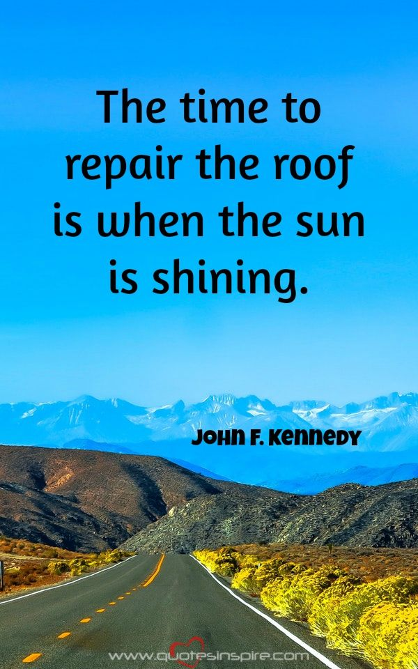 The time to repair the roof is when the sun is shining. John F. Kennedy