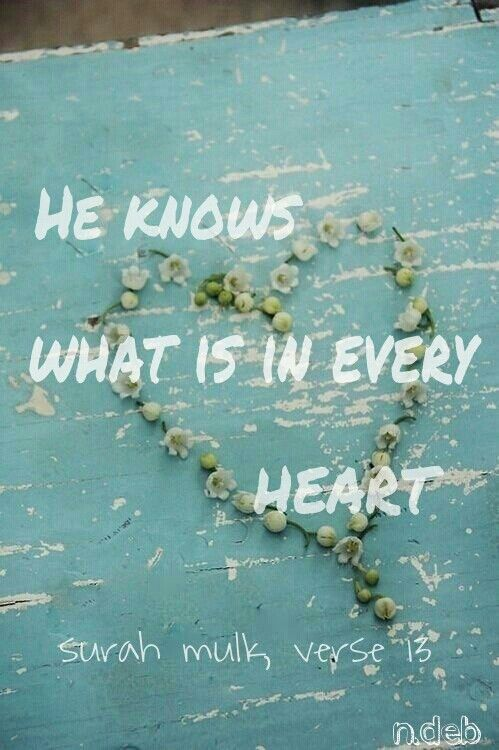 He knows what is in every heart. Quran.. Surah mulk, verse 13.