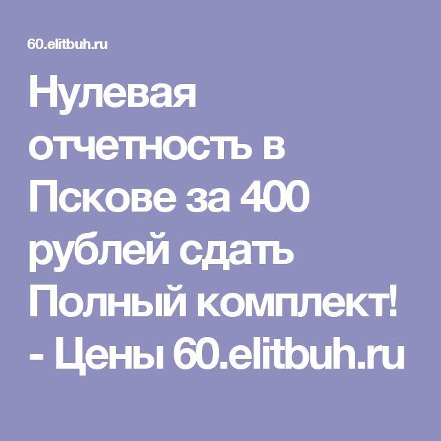 Нулевая отчетность в Пскове за 400 рублей сдать Полный комплект! - Цены 60.elitbuh.ru