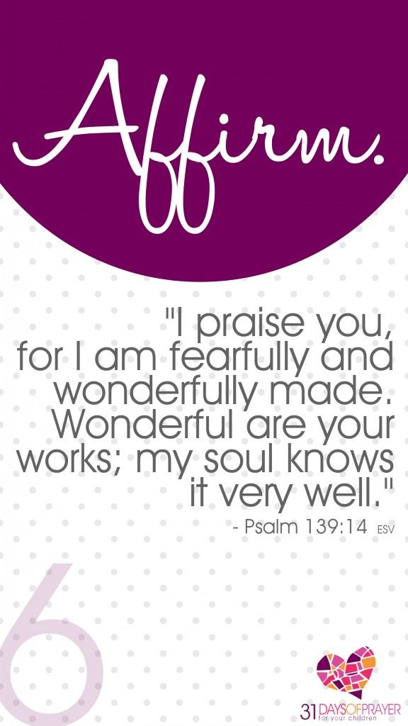 """31 Days of Prayer for Your Children :: Day 6 :: AFFIRM """"I praise you, for I am fearfully and wonderfully made.  Wonderful are your works; my soul knows it very well."""" ~ Psalm 139:14"""