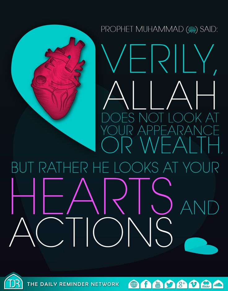 Prophet Muhammad (peace be upon him) said:  Verily, Allah does not look at your appearance or wealth, but rather he looks at your hearts and actions.