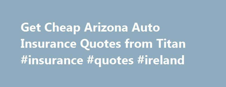 Get Cheap Arizona Auto Insurance Quotes from Titan #insurance #quotes #ireland http://insurance.remmont.com/get-cheap-arizona-auto-insurance-quotes-from-titan-insurance-quotes-ireland/  #auto insurance companies # Arizona Auto Insurance Car insurance is the law in Arizona. Yet finding cheap car insurance in AZ can be difficult. At Titan Insurance, we help drivers obtain the AZ car insurance coverage they need at prices they can afford. Through a variety of policy options. coverage levels and…