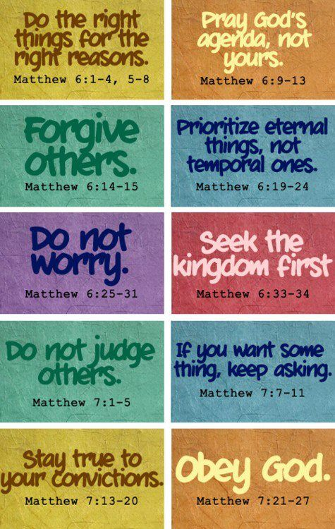 "<3 ""Do the right things for the right reasons."" ~ Matthew 6:1-4 <3 ""Pray God's agenda, not yours."" ~ Matthew 6:9-13 <3 ""Forgive others."" ~ Matthew 6:14-15 <3 ""Prioritize eternal things, not temporal ones."" ~ Matthew 6:19-24 <3 ""Do not worry."" ~ Matthew 6:25-31 <3 ""Seek ye first the kingdom."" ~ Matthew 6:33-34 <3 ""Do not judge others."" ~ Matthew 7:1-5 <3 ""If you want something, keep asking."" ~ Matthew 7:7-11 <3 Stay true to your convictions."" ~ Matthew 7:13-20 <3 ""Obey God."" ~ Matthew 7:21-27"