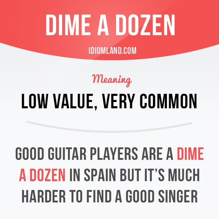 """""""Dime a dozen"""" means """"low value, very common"""".  Example: Good guitar players are a dime a dozen in Spain but it's much harder to find a good singer.  #idiom"""