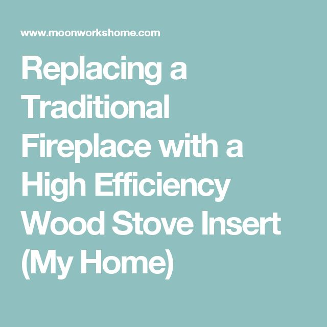 Replacing a Traditional Fireplace with a High Efficiency Wood Stove Insert (My Home)