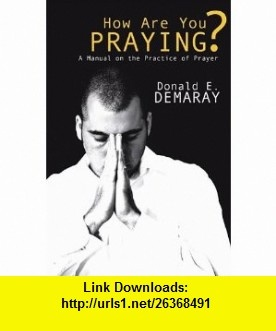 How Are You Praying? A Manual on the Practice of Prayer (9781597528085) Donald E. Demaray , ISBN-10: 1597528080  , ISBN-13: 978-1597528085 ,  , tutorials , pdf , ebook , torrent , downloads , rapidshare , filesonic , hotfile , megaupload , fileserve
