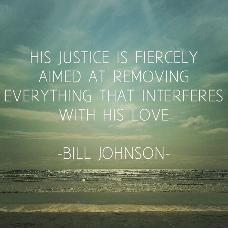 His justice is fiercely aimed at removing everything that interferes with His love ~ Bill Johnson