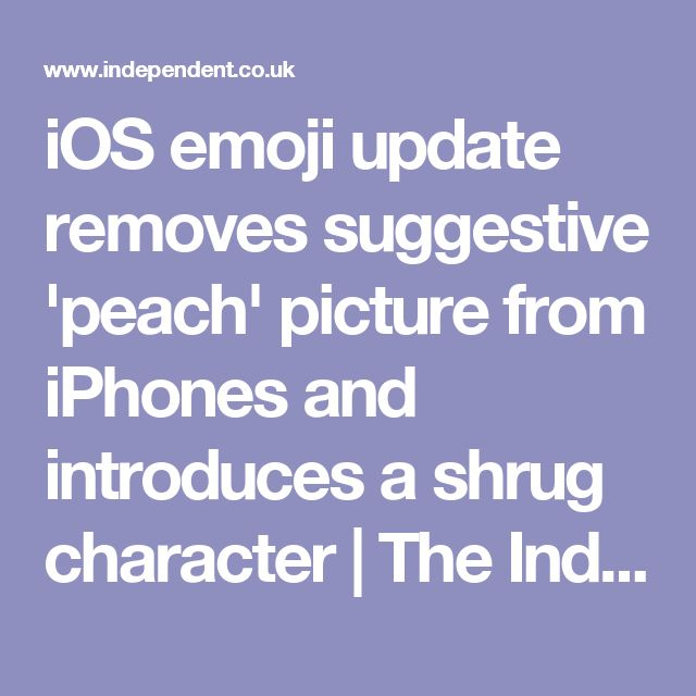 iOS emoji update removes suggestive 'peach' picture from iPhones and introduces a shrug character   The Independent