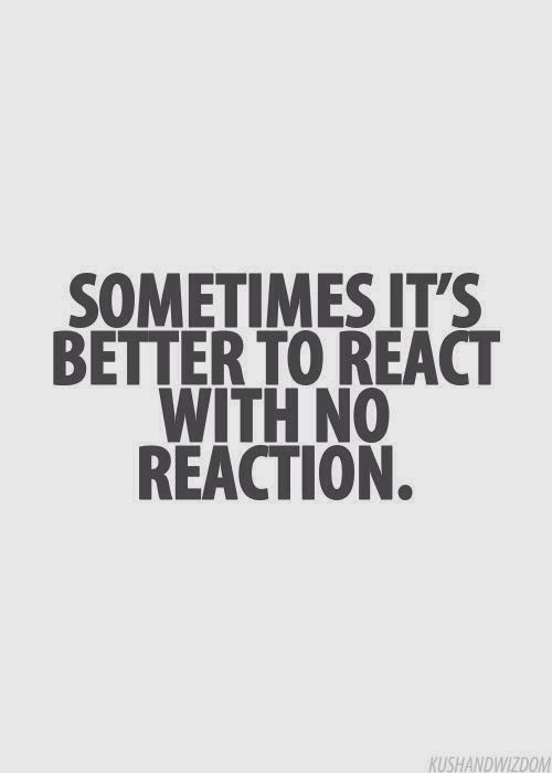 Sometimes it's better to react with no reaction. This is my go-to reaction when I come face to face with craziness.