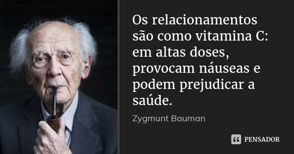 Os relacionamentos são como vitamina C: em altas doses, provocam náuseas e podem prejudicar a saúde. — Zygmunt Bauman