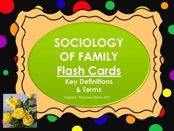 This set of flash cards includes key terms and concepts and their definitions in Sociology of Family/Family & Households unit. These cards can be printed and given out to students to learn and revise the key terms for tests and exams. There are 37 cards with definitions covering terms such as:family, divorce, polygamy, polyandry, primary socialization, cereal packet family, infant mortality rate and many more.Students would find this product very useful because it includes the terms as we...