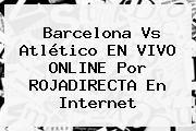 http://tecnoautos.com/wp-content/uploads/imagenes/tendencias/thumbs/barcelona-vs-atletico-en-vivo-online-por-rojadirecta-en-internet.jpg ROJADIRECTA. Barcelona vs Atlético EN VIVO ONLINE por ROJADIRECTA en Internet, Enlaces, Imágenes, Videos y Tweets - http://tecnoautos.com/actualidad/rojadirecta-barcelona-vs-atletico-en-vivo-online-por-rojadirecta-en-internet/
