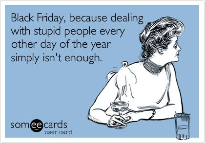 Black Friday, because dealing with stupid people every other day of the year simply isn't enough.