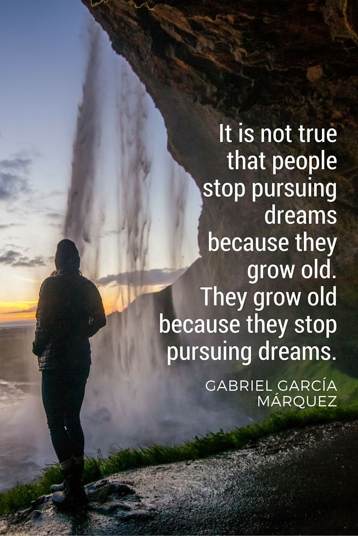 """""""It is not true that people stop pursuing dreams because they grow old. They grow old because they stop pursuing dreams."""" - Gabriel García Márquez"""