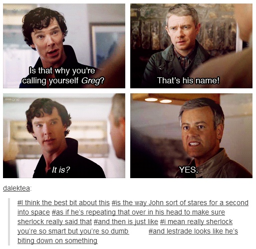 """Is that what you're calling yourself, Greg?"" ""That's his name!"" ""It is?"" #sherlock you're so smart,but you're so dumb"