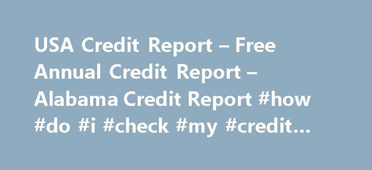 USA Credit Report – Free Annual Credit Report – Alabama Credit Report #how #do #i #check #my #credit #rating http://credit.remmont.com/usa-credit-report-free-annual-credit-report-alabama-credit-report-how-do-i-check-my-credit-rating/  #credit report annual # Alabama Credit Report With credit affecting nearly every aspect of our lives, it is important to Read More...The post USA Credit Report – Free Annual Credit Report – Alabama Credit Report #how #do #i #check #my #credit #rating appeared…