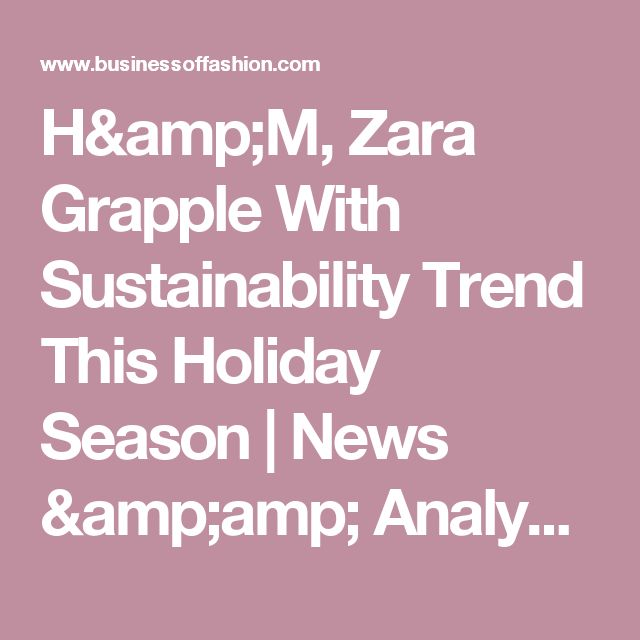 H&M, Zara Grapple With Sustainability Trend This Holiday Season | News & Analysis | BoF