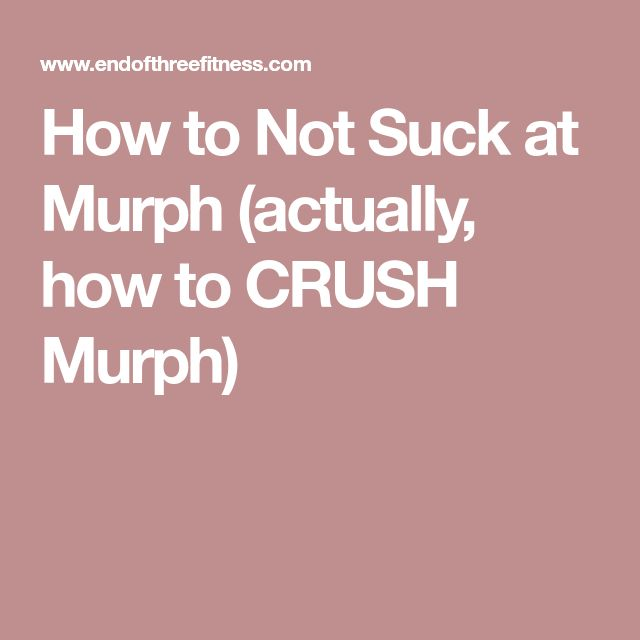 How to Not Suck at Murph (actually, how to CRUSH Murph)