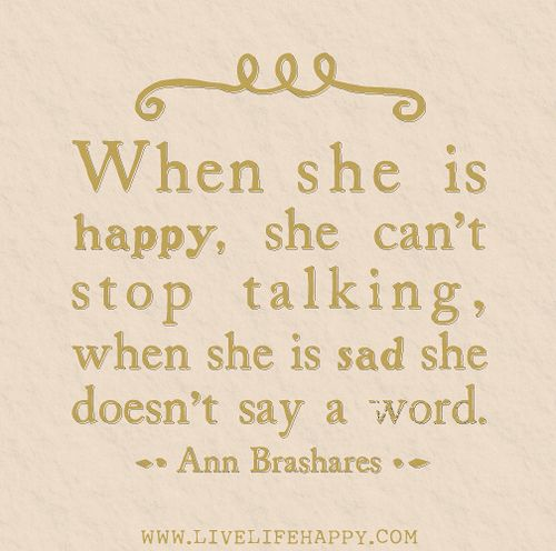 When she is happy, she can't stop talking, when she is sad she doesn't say a word. -Ann Brashares This is me. Silence is my cry for a hug.