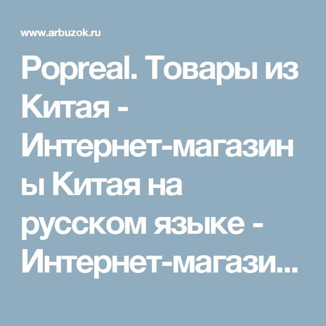 Popreal. Товары из Китая - Интернет-магазины Китая на русском языке - Интернет-магазины. Каталог товаров. Скидки. Распродажа - Каталог товаров. Цены, скидки, распродажи