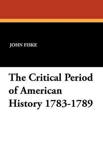 The Critical Period of American History 1783-1789, John Fiske (Paperback)