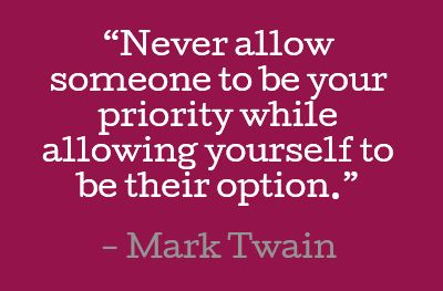 Never allow someone to be your priority while allowing yourself to be their option. #quotes #twain #relationships Rememb...