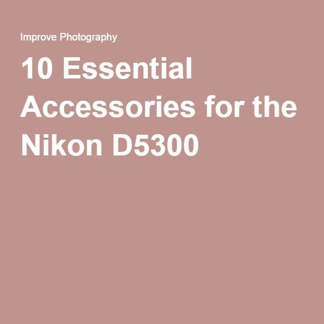 10 Essential Accessories for the Nikon D5300