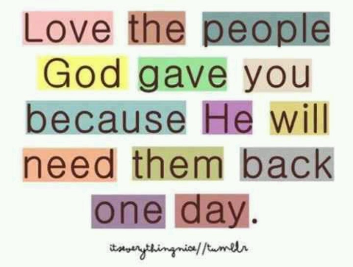 Tell them you love them...He will need them back