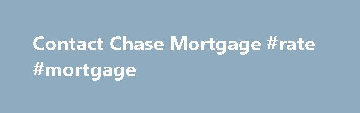 Contact Chase Mortgage #rate #mortgage http://mortgage.remmont.com/contact-chase-mortgage-rate-mortgage/  #mortgage service center # Please enter a valid 5-digit Zip Code. We were not able to find the Zip Code you enter. Please check the Zip Code to make sure it was entered correctly. The Chase product or service you selected is not available in the ZIP code you entered. Please check the ZIP code to be sure it was entered correctly. For more information about our products or services, please…