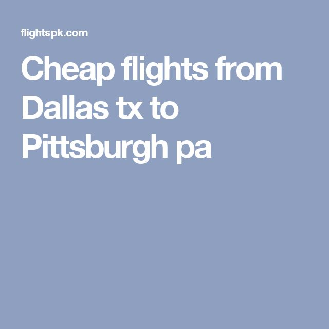 Cheap flights from Dallas tx to Pittsburgh pa