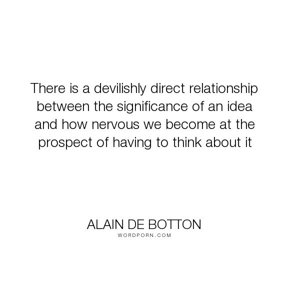 "Alain de Botton - ""There is a devilishly direct relationship between the significance of an idea and..."". life, decisions, thinking, ideas, avoidance, significance"