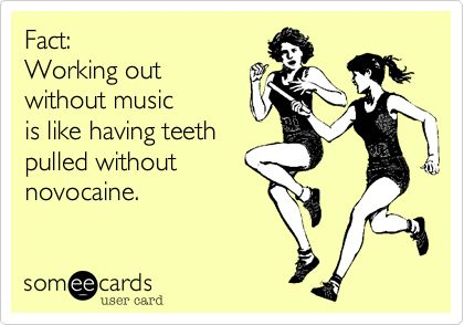 Fact: Working out without music is like having teeth pulled without novocaine. | Sports Ecard | someecards.com