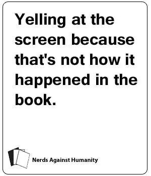 All the time. Movies always disappoint!
