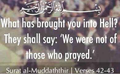 """""""What has brought you into Hell ? They shal say : We were not of those who prayed : (Quran:Al Mudartsir : 42-43 )"""