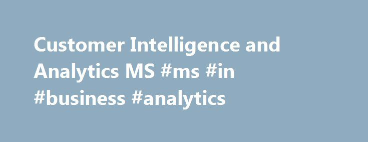 Customer Intelligence and Analytics MS #ms #in #business #analytics http://uganda.nef2.com/customer-intelligence-and-analytics-ms-ms-in-business-analytics/  # Explore Programs Marketing – Analytics and Customer Intelligence, MS In the age of Big Data, knowing the customer is essential to developing enduring and profitable relationships. This MS degree is for those who want to expand their skills in fact-based decision-making with a better understanding of the customer. Students in the MS in…