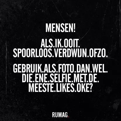 Als ik ooit spoorloos verdwijn ouzo, gebruik als foto dan wel die ene selfie met de meeste likes oke? RUMAG.
