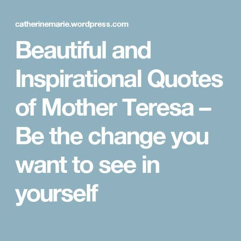 Beautiful and Inspirational Quotes of Mother Teresa  – Be the change you want to see in yourself