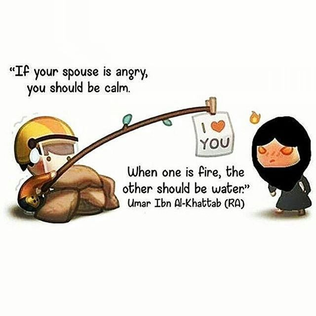""" if your spouse is angry, you should be calm. When one is fire, the other should be water. "" ~ Umar Ibn Al- Khattab (radhiallahu 'anho)"